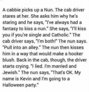 "My Name Is Kevin: A cabbie picks up a Nun. The cab driver  stares at her. She asks him why he's  staring and he says, ""I've always had a  fantasy to kiss a nun."" She says, ""I'll kiss  you if you're single and Catholic."" The  cab driver says, ""I'm both!"" The nun says.  ""Pull into an alley."" The nun then kisses  him in a way that would make a hooker  blush. Back in the cab, though, the driver  starts crying. ""I lied. I'm married and  Jewish."" The nun says, ""That's OK. My  name is Kevin and l'm going to a  Halloween party."""