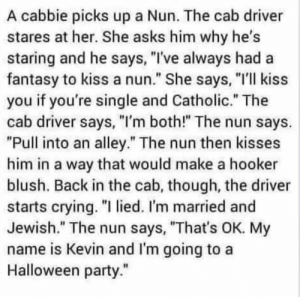 "Hahaha gaaaaaaaaaay!!! 🤣🤣🤣😋: A cabbie picks up a Nun. The cab driver  stares at her. She asks him why he's  staring and he says, ""I've always had a  fantasy to kiss a nun."" She says, ""I'll kiss  you if you're single and Catholic."" The  cab driver says, ""I'm both!"" The nun says.  ""Pull into an alley."" The nun then kisses  him in a way that would make a hooker  blush. Back in the cab, though, the driver  starts crying. ""I lied. I'm married and  Jewish."" The nun says, ""That's OK. My  name is Kevin and I'm going to a  Halloween party."" Hahaha gaaaaaaaaaay!!! 🤣🤣🤣😋"