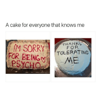 you know i got that cake cake cake too 😏🍑: A cake for everyone that knows me  M SORRYTFORS  FOR BEINGy  PSYCHO  THANKs  TOLERATING  ME you know i got that cake cake cake too 😏🍑