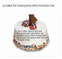Cake: a cake for everyone who knows me  sorry i didnt reply to your text  and ignored you i get distant and  tiredand hateful when im depressed  its not your fault please dont hate  im really trying