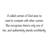 God, Women, and Only One: A called woman of God sees no  need to compete with other women.  She recognizes there's only one of  her, and authenticity stands confidently