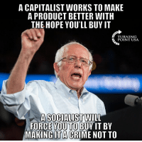 Memes, Capitalist, and Socialist: A CAPITALIST WORKS TO MAKE  A PRODUCT BETTER WITH  THE HOPE YOU'LL BUY IT  TURNING  POINT USA  A SOCIALIST WIL  FORCE YOU TO BUY IT BY  MAKING İTACRIME NOT TO YUP! #SocialismSucks