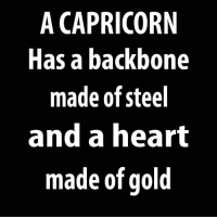 Capricorn, Heart, and Gold: A CAPRICORN  Has a backbone  made of steel  and a heart  made of gold