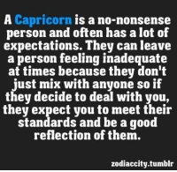 Tumblr, Capricorn, and Good: A Capricorn is a no-nonsense  person and often has a lot of  expectations. They can leave  a person feeling inadequate  at times because they don't  just mix with anyone so if  they decide to deal with you,  they expect you to meet their  standards and be a good  reflection of them.  zodiaccity.tumblr July 19, Inside you various emotional disturbances are blooming. ...FULL HOROSCOPE: http://tiny.cc/q8t0uy