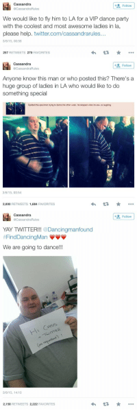 Dancing, Party, and Saw: A Cassandra  Follow  Rules  We would like to fly him to LA for a VIP dance party  with the coolest and most awesome ladies in la,  please help. twitter.com/cassandrarules..  3/6/15, 00:56  257  RETWEETS 279  FAVORITES   Cassandra  Follow  Anyone know this man or who posted this? There's a  huge group of ladies in LA who would like to do  something special  Spotted this specimen trying to dance the other week. He stopped when he saw us laughing  3/6/15, 00:54  2,000  RETWEETS 1,684  FAVORITES   Cassandra  YAY TWITTER!!!  Dancingmanfound  FindDancingMan VVV  We are going to dance!!!  3/6/15, 14:10  2,158  RETWEETS 2,222  FAVORITES  +a Follow THIS MAKES ME SO HAPPY