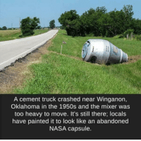 "Memes, Nasa, and Oklahoma: A cement truck crashed near Winganon,  Oklahoma in the 1950s and the mixer was  too heavy to move. It's still there; locals  have painted it to look like an abandoned  NASA capsule. <p>It's another conspiracy&hellip; via /r/memes <a href=""https://ift.tt/2Hf6Wml"">https://ift.tt/2Hf6Wml</a></p>"