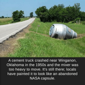 Nasa, Oklahoma, and Cement: A cement truck crashed near Winganon,  Oklahoma in the 1950s and the mixer was  too heavy to move. It's still there; locals  have painted it to look like an abandoned  NASA capsule.