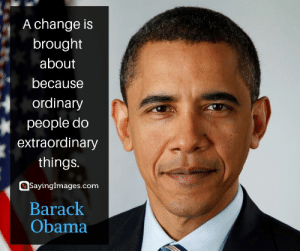 Obama, Barack Obama, and Quotes: A change is  brought  about  because  ordinary  people do  extraordinary  things.  @sayinglmages.com  Barack  Obama 30 Barack Obama Quotes on Being the Change the World Needs #sayingimages #barackobama #barackobamaquotes