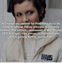 Carrie Fisher, Disney, and Memes: A Change.org petition for Princess Leia to be  made an official Disney princess is currently  running. The petition  addressed to Walt Disney  CEO Bob Iger has almost 25,000 signatures  and is gaining further momentum  Fact #101  @Starwarsfacts You can find this petition in my bio to sign it and honor Carrie Fishers memory by making her an actual princess. starwarsfacts
