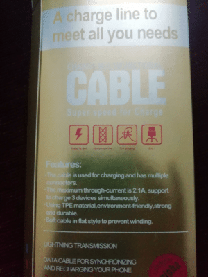 I bought a new charger: A charge line to  meet all you needs  CABLE  Super speed for Charge  Speed is fast  Hemp rope line  The einding  3 in 1  Features:  -The cable is used for charging and has multiple  connectors.  The maximum through-current is 2.1A, support  to charge 3 devices simultaneously.  Using TPE material, envi ronment-friendly,strong  and durable.  Soft cable in flat style to prevent winding.  LIGHTNING TRANSMISSION  DATA CABLE FOR SYNCHRONIZING  AND RECHARGING YOUR PHONE  ph I bought a new charger