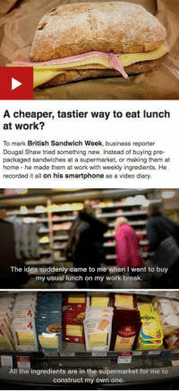 """Being Alone, Bad, and Fucking: A cheaper, tastier way to eat lunch  at work?  To mark British Sandwich Week, business reporter  Dougal Shaw tried something new. Instead of buying pre-  packaged sandwiches at a supermarket, or making them at  home he made them at work with weekly ingredients. He  recorded it all on his smartphone as a video diary.   The idea suddenly came to me when I went to buy  my usual lunch on my work break.   4  siced  goudo  CATHEDRA  E2  All the ingredients are in the supermarket for me to  construct my own one. <p><a href=""""http://sujthechef.tumblr.com/post/165411763604/otterbitch-jemthecrystalgem-maxofs2d-the"""" class=""""tumblr_blog"""">sujthechef</a>:</p>  <blockquote><p><a href=""""https://otterbitch.tumblr.com/post/162870619104/jemthecrystalgem-maxofs2d-the-way-rich-people"""" class=""""tumblr_blog"""">otterbitch</a>:</p><blockquote> <p><a href=""""http://jemthecrystalgem.tumblr.com/post/162793513795/maxofs2d-the-way-rich-people-experience-the-world"""" class=""""tumblr_blog"""">jemthecrystalgem</a>:</p> <blockquote> <p><a href=""""http://tumblr.maxofs2d.net/post/160734412232"""" class=""""tumblr_blog"""">maxofs2d</a>:</p> <blockquote><p>The way rich people experience the world is really wild</p></blockquote>  <p>I need context so bad</p> </blockquote> <p>this was honestly an article on the BBC news website about how you can save money by making sandwiches and not buying them.<br/><br/>the guy seemed to genuinely think that the idea had occurred to him alone and that he was doing the world a service by telling us that sandwiches could in fact be made by average citizens and not just by large supermarkets.<br/><br/>the worst part is that he thought he had to have the same sandwich every single day and ended the article saying that it's ok if you don't mind eating the same sandwich filling for weeks on end. <br/><br/>guess his mind will be blown when he finds out that he's also legally allowed to mix up his fucking lunch order whenever he wants. <br/><br/>can't wait for the follow u"""