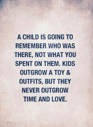 <3: A CHILD IS GOING TO  REMEMBER WHO WAS  THERE, NOT WHAT YOU  SPENT ON THEM. KIDS  OUTGROW A TOY &  OUTFITS, BUT THEY  NEVER OUTGROW  TIME AND LOVE. <3