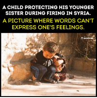 Fire, Memes, and Sister, Sister: A CHILD PROTECTING HIS YOUNGER  SISTER DURING FIRING IN SYRIA  A PICTURE WHERE WORDS CAN'T  EXPRESS ONE'S FEELINGS.  ononew. #Anonymous