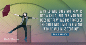 "Tumblr, Lost, and Blog: A CHILD WHO DOES NOT PLAY IS  NOT A CHILD, BUT THE MAN WHO  DOES NOT PLAY HAS LOST FOREVER  THE CHILD WHO LIVED IN HIM AND  WHO HE WILL MISS TERRIBLY  PABLO NERUDA  Quotes2love.com great-quotes:  ""A child who does not play is not a child, but the man who doesn't play has lost forever the child…"" - Pablo Neruda [1200x630]MORE COOL QUOTES!"