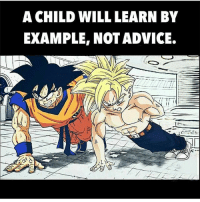 Advice, Memes, and Good: A CHILD WILL LEARN BY  EXAMPLE, NOT ADVICE. Good job my son! bcbaba
