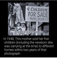 Dm me any short creepy confessions (key word: short) and I'll turn them into a post 😀: A CHILDREN  FOR SALE  INQUIRE ig @creepy inside  In 1948, This mother sold her five  children (including the newborn she  was carrying at the time) to different  homes within two years of that  photograph Dm me any short creepy confessions (key word: short) and I'll turn them into a post 😀