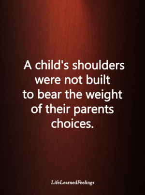 Childs: A child's shoulders  were not built  to bear the weight  of their parents  choices.  LifeLearnedFeelings