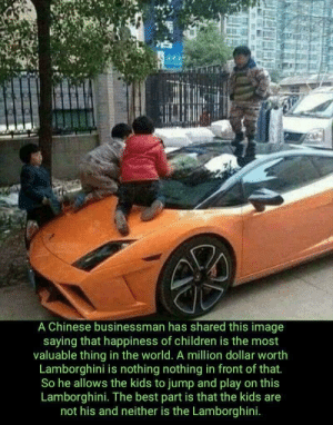 kids playing on top of car: A Chinese businessman has shared this image  saying that happiness of children is the most  valuable thing in the world. A million dollar worth  Lamborghini is nothing nothing in front of that.  So he allows the kids to jump and play on this  Lamborghini. The best part is that the kids are  not his and neither is the Lamborghini. kids playing on top of car