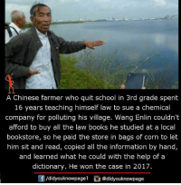 Books, Memes, and School: A Chinese farmer who quit school in 3rd grade spent  16 years teaching himself law to sue a chemical  company for polluting his village. Wang Enlin couldn't  afford to buy all the law books he studied at a local  bookstore, so he paid the store in bags of corn to let  him sit and read, copied all the information by hand,  and learned what he could with the help of a  dictionary. He won the case in 2017.  didyouknowpagel  a @didyouknowpage