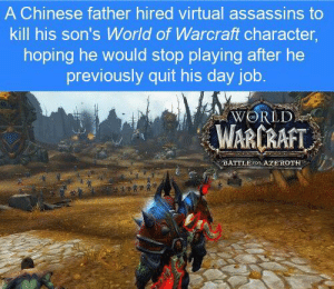 Soccer, Chinese, and World: A Chinese father hired virtual assassins to  kill his son's World of Warcraft character,  hoping he would stop playing after he  previously quit his day job.  WORLD  WARCRAFT  DATTLE FOR AZEROTH RT @UnreveaISecrets: https://t.co/Y18PI8abE2
