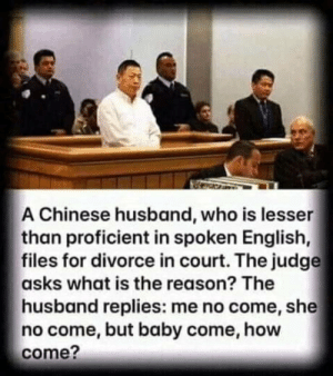 The reason: A Chinese husband, who is lesser  than proficient in spoken English,  files for divorce in court. The judge  asks what is the reason? The  husband replies: me no come, she  no come, but baby come, how  come? The reason