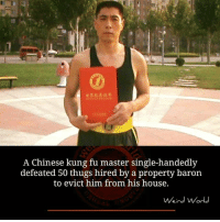 kung fu master: A Chinese kung fu master single-handedly  defeated 50 thugs hired by a property baron  to evict him from his house.  Weird World