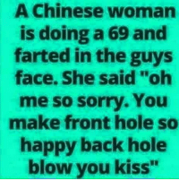 "Chinese: A Chinese woman  is doing a 69 and  farted in the guys  face. She said ""oh  me so sorry. You  make front hole so  happy back hole  blow you kiss"""