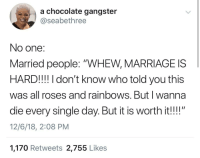 "Take my life, please 🙄🙄🙄: a chocolate gangster  @seabethree  No one:  Married people: ""WHEW, MARRIAGE IS  HARD!!! I don't know who told you this  was all roses and rainbows. Butl wanna  die every single day. But it is worth it!!""  12/6/18, 2:08 PM  1,170 Retweets 2,755 Like:s Take my life, please 🙄🙄🙄"