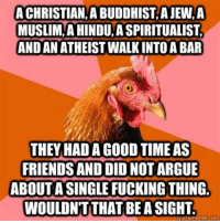 religious humor and the anti joke chicken memes: A CHRISTIAN, A BUDDHIST, A JEW,A  MUSLIM,A HINDU A SPIRITUALIST  AND AN ATHEIST WALK INTO A BAR  THEY HAD A GOOD TIME AS  FRIENDS AND DID NOT ARGUE  ABOUT A SINGLE FUCKING THING.  WOULDN'T THAT BE A SIGHT religious humor and the anti joke chicken memes