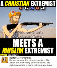 (GC): A CHRISTIAN EXTREMIST  to nuke  the entire Middle East.  weliust need  MEETS A  MUSLIM EXTREMIST  OCCUPY  DEMOCRATS  Derfer Marcenlangus  Rednecks arent Christian extremists. The  amish are. How many of those do you see  stabbing people in malls yelling praise jesus (GC)