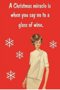 christmas miracle: A Christmas miracle is  when you say no to a  glass of wine.