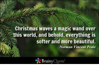 Beautiful, Christmas, and Memes: a Christmas waves a magic wand over  this world, and behold, everything is  softer and more beautiful.  Norman Vincent Peale  Brainy  Quote Christmas waves a magic wand over this world, and behold, everything is softer and more beautiful. - Norman Vincent Peale https://www.brainyquote.com/quotes/authors/n/norman_vincent_peale.html #Christmas #QOTD