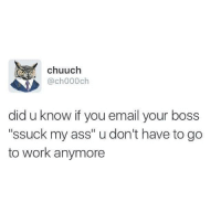 """Working, Boss, and Works: A chuuch  @ch000 ch  did u know if you email your boss  """"ssuck my ass"""" udon't have to go  to work anymore"""
