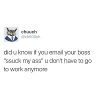 """Working, Boss, and Works: A chuuch  @ch000ch  did u know if you email your boss  """"ssuck my ass"""" u don't have to go  to work anymore"""