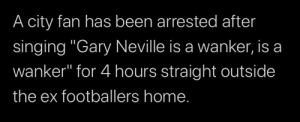 "Singing, True, and Home: A city fan has been arrested after  singing ""Gary Neville is a wanker, is a  wanker"" for 4 hours straight outside  the ex footballers home. A true martyr"