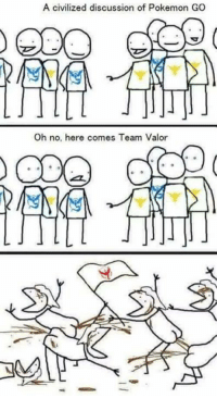 A civilized discussion of  Pokemon GO  Oh no, here comes Team Valor Honestly dont care what team people are on, but this is especially accurate in my area. What team are you ? ~Kaitlin