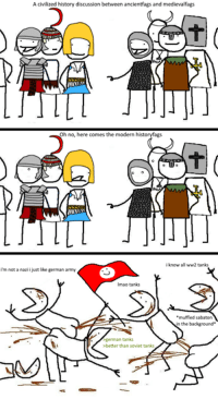 OC: A civilized history discussion between ancientfags and medievalfags  Oh no, here comes the modern historyfags  know all ww2 tanks  i'm not a nazii just like german army  lmao tanks  muffled sabaton  n the background.  german tanks  >better than soviet tanks OC