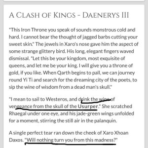 """Interesting quote from Xaro asking if anything will turn Dany from the madness of seeking vengeance: A CLASH OF KINGS - DAENERYS III  """"This Iron Throne you speak of sounds monstrous cold and  hard. I cannot bear the thought of jagged barbs cutting your  sweet skin."""" The jewels in Xaro's nose gave him the aspect of  some strange glittery bird. His long, elegant fingers waved  dismissal. """"Let this be your kingdom, most exquisite of  queens, and let me be your king. I will give you a throne of  gold, if you like. When Qarth begins to pall, we can journey  round Yi Ti and search for the dreaming city of the poets, to  sip the wine of wisdom from a dead man's skull.""""  """"I mean to sail to Westeros, and drink the wine of  vengeance from the skull of the Usurper."""" She scratched  Rhaegal under one eye, and his jade-green wings unfolded  for a moment, stirring the still air in the palanquin.  A single perfect tear ran down the cheek of Xaro Xhoan  Daxos. """"Will nothing turn you from this madness?"""" Interesting quote from Xaro asking if anything will turn Dany from the madness of seeking vengeance"""