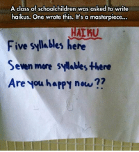 Happy, Seven, and Class: A class of schoolchildren was asked to write  haikus. One wrote this. It's a masterpiece...  Five syllables here  Seven more sylables there  Are you hapPY now?? <p>This Guy Is Such A Poet.</p>