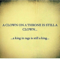A CLOWN ONATHRONE IS STILL A  CLOWN  ...a king in rags is still a king... rp from the homie @earlshy71 neversettle for a clown learn only to deal with a king 👑