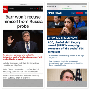"""Fake news cnn with the priorities!: a cnn.com  Verizon  17%C  22:46  foxnews.com  Home  Live TV  /FOX NEWs  Login Watch TV  Barr won't recuse  himself from Russia  probe  SHOW ME THE MONEY?  AOC, chief of staff illegally  moved $885K in campaign  donations 'off the books': FEC  complaint  The attorney general, who called the  obstruction inquiry 'fatally misconceived,"""" will  eceive Mueller's report  5 democratic socialists may soon be on this city's  city council  Analysis: Democrats took their first baby steps  oward impeaching Trump  Rep. Alexandria Ocasio-Cortez 'supports'  impeachment, says Trump's finances should be  focus instead of Russia  Nadler: Trump has attacked 'core functions' of  emocracy, Dems will hold him 'accountable'  ull list: See the more than 80 names receiving  House Judiciary letters in its probe Fake news cnn with the priorities!"""