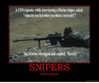 "Motifake: A CNN reporter, while interviewing a Marine Sniper, asked.  ""what do you feel when vou shoot a terrorist?  The Marine shrugged and repied ""Recoil  SNIPERS  Gotta love them  motifake.com"