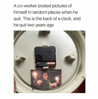 Lighten up fellas: A co-worker posted pictures of  himself in random places when he  quit. This is the back of a clock, and  he quit two years ago Lighten up fellas