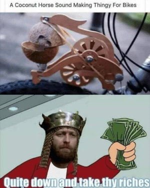 Take thy riches XD by mmmda123 MORE MEMES: A Coconut Horse Sound Making Thingy For Bikes  Quite down and take thy riches Take thy riches XD by mmmda123 MORE MEMES