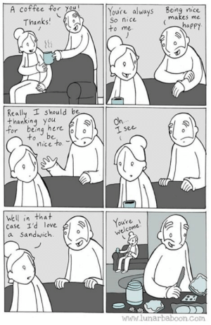 New comic! Selfish! www.lunarbaboon.com: A coffee for you  Youre always Being nice  So nice  to me  Thanks  makes me  Really I should be  thanking you  or being here  to be o  1 see  mice to.  (lr  Well in that  Case I'd love  a Sandwich  11 Youte  ou're  welcome  ไปไปไ' lunarbaboon Com New comic! Selfish! www.lunarbaboon.com
