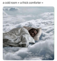 Cold: a cold room + a thick comforter =