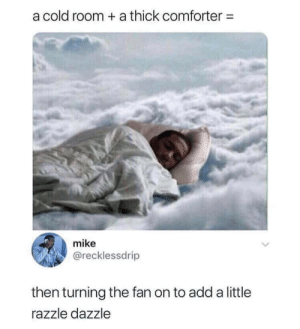 Cold, Add, and Comforter: a cold room a thick comforter  mike  @recklessdrip  then turning the fan on to add a little  razzle dazzle