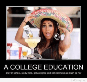College, Funny, and School: A COLLEGE EDUCATION  Stay in school, study hard, get a degree and still not make as much as her  LeFunny.net Funniest demotivational posters images – 24 funny demotivational pictures