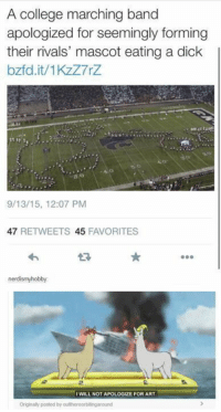 : A college marching band  apologized for seemingly forming  their rivals' mascot eating a dick  bzfd.it/1KzZ7rZ  o:  9/13/15, 12:07 PM  47 RETWEETS 45 FAVORITES  わ  t?  nerdismyhobby  WILL NOT APOLOGIZE FOR ART  Originaly posted