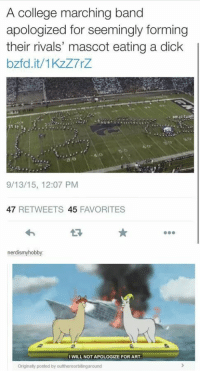 CAAAAARL!: A college marching band  apologized for seemingly forming  their rivals' mascot eating a dick  bzfd.it/1KzZ7rZ  80  9/13/15, 12:07 PM  47 RETWEETS 45 FAVORITES  nerdismyhobby:  I WILL NOT APOLOGIZE FOR ART  Originally posted by outthereorbitingaround CAAAAARL!
